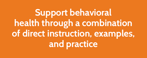 Support behavioral health through a combination of direct instruction, examples, and practice