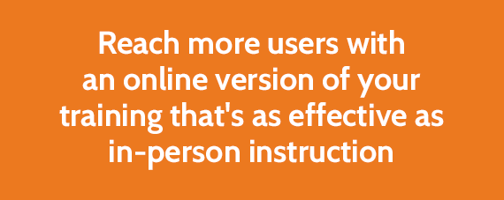 Reach more users with an online version of your training that's as effective as in-person instruction