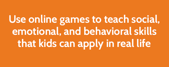 Use online games to teach social, emotional, and behavioral skills that kids can apply in real life