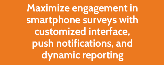 Maximize engagement in smartphone surveys with customized interface, push notifications, and dynamic reporting