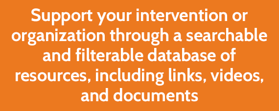 Support your intervention or organization through a searchable and filterable database of resources, including links, videos, and documents