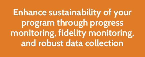 Enhance sustainability of your program through progress monitoring, fidelity monitoring, and robust data collection