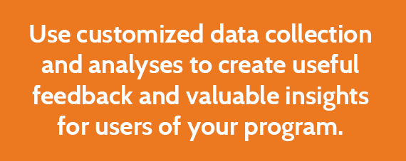 Use customized data collection and analyses to create useful feedback and valuable insights for users of your program